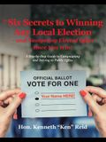 The 6 Secrets to Winning Any Local Election - and Navigating Elected Office Once You Win!: A Step-by-Step Guide to Campaigning and Serving in Public O