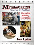 Metalworking: Doing It Better: Machining, Welding, Fabricating