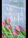 Chicken Soup for the Soul: My Amazing Mom: 101 Stories of Love and Appreciation