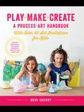 Play, Make, Create, a Process-Art Handbook: With Over 40 Art Invitations for Kids * Creative Activities and Projects That Inspire Confidence, Creativi