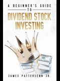 A Beginner's Guide to Dividend Stock Investing: Achieve Financial Freedom and Live Off of Dividends Forever