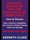 Politics, Dialogue and the Evolution of Democracy: How to Discuss Race, Abortion, Immigration, Gun Control, Climate Change, Same Sex Marriage and Othe