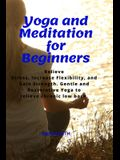 Yoga and Meditation for Beginners: Relieve Stress, Increase Flexibility, and Gain Strength. Gentle and Restorative Yoga to Relieve Chronic Low Back.