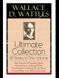 Wallace D. Wattles Ultimate Collection - 10 Books in One Volume: The Science of Getting Rich, The Science of Being Well, The Science of Being Great, H