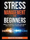 Stress Management for Beginners: Simple Techniques, Methods, and Skills for a Healthier Stress Free Life