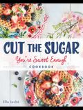 Cut the Sugar, You're Sweet Enough: Cookbook