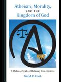 Atheism, Morality, and the Kingdom of God: A Philosophical and Literary Investigation
