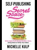 Self-Publishing Secret Sauce: Write High-Profit Books Readers Want, Using Data to Verify Your Ideas