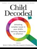 Child Decoded: Unlocking Complex Issues in Your Child's Learning, Behavior or Attention