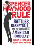 The Spencer Haywood Rule: Battles, Basketball, and the Making of an American Iconoclast