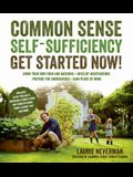 Common Sense Self-Sufficiency: Get Started Now!: Grow Your Own Food and Medicine - Develop Independence - Prepare for Emergencies - Gain Peace of Mind