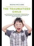 The Traumatized Child: The Strategies for Nurturing, Understanding and Parenting an Explosive Child who is Easily Frustrated