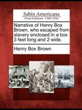 Narrative of Henry Box Brown, Who Escaped from Slavery Enclosed in a Box 3 Feet Long and 2 Wide.