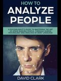 How to Analyze People: A Psychologist's Guide to Mastering the Art of Speed Reading People, Through Human Psychology & Analysis of Body Langu