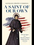 A Saint of Our Own: How the Quest for a Holy Hero Helped Catholics Become American
