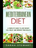 Mediterranean Diet: A Complete Guide to Lose Weight, Feel Great, And Improve Your Health (Mediterranean Diet, Mediterranean Diet Cookbook,