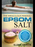 Epsom Salt: The Miraculous Mineral!: Holistic Solutions & Proven Healing Recipes for Health, Beauty & Home