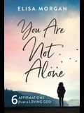 You Are Not Alone: Six Affirmations from a Loving God
