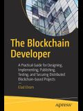 The Blockchain Developer: A Practical Guide for Designing, Implementing, Publishing, Testing, and Securing Distributed Blockchain-Based Projects