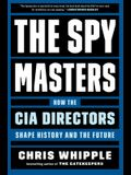 The Spymasters: How the Cia's Directors Shape History and the Future