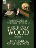 The Collected Supernatural and Weird Fiction of Mrs Henry Wood: Volume 3-'The Shadow of Ashlydyat'