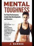 Mental Toughness for Peak Performance, Leadership Development, and Success: How to Maximize Your Focus, Motivation, Confidence, Self-Discipline, Willp