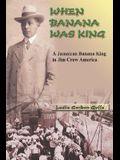 When Banana Was King: A Jamaican Banana King in Jim Crow America