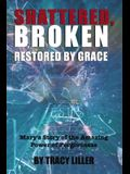 Shattered, Broken Restored by Grace: Mary's Story of the Amazing Power of Forgiveness