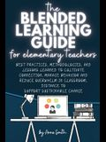 The Blended Learning Guide for Elementary Teachers: Best Practices, Methodologies, and Lessons Learned to Cultivate Connection, Manage Behavior and Re