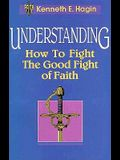 Understanding: How to Fight the Good Fight of Faith
