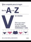 V de Vagina: Guía Completa Para La Mujer de la A A La Z. Todo Lo Que Siempre Hasquerido Saber: Salud, Placer, Hormonas Y Más/The Complete A to Z for Y