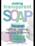 Making Transparent Soap: The Art of Crafting, Molding, Scenting & Coloring