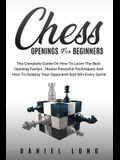Chess Openings for Beginners: The Complete Guide On How To Learn The Best Opening Tactics, Master Powerful Techniques And How To Outplay Your Oppone