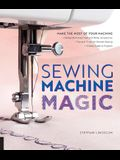Sewing Machine Magic: Make the Most of Your Machine--Demystify Presser Feet and Other Accessories * Tips and Tricks for Smooth Sewing * 10 E