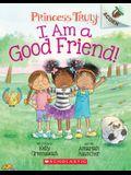 I Am a Good Friend!: An Acorn Book (Princess Truly #4), 4