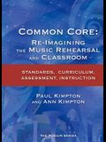 Common Core: Re-Imagining the Music Rehearsal and Classroom; Standards, Curriculum, Assessment, Instruction