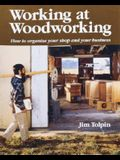 Working at Woodworking: How to Organize Your Shop and Your Business