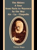 The Rhine: A Tour from Paris to Mayence by the Way Aix - La - Chapelle