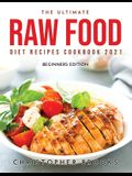 The Ultimate Raw Food Diet Recipes Cookbook 2021: Beginners Edition