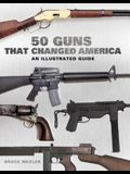 50 Guns That Changed America: An Illustrated Guide