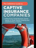 The Definitive Guide to Captive Insurance Companies: What Every Small Business Owner Needs to Know about Creating and Implementing a Captive
