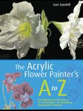 The Acrylic Flower Painter's A-Z: An Illustrated Directory of Techniques for Painting 40 Popular Flowers