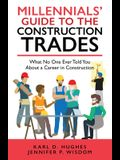 Millennials' Guide to the Construction Trades: What No One Ever Told You about a Career in Construction