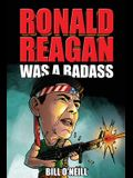 Ronald Reagan Was A Badass: Crazy But True Stories About The United States' 40th President
