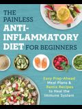 The Painless Anti-Inflammatory Diet for Beginners: Easy Prep-Ahead Meal Plans & Remix Recipes to Heal the Immune System