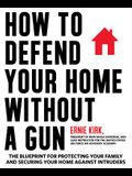 How to Defend Your Home Without a Gun: The Blueprint for Protecting Your Family and Securing Your Home Against Intruders