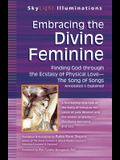Embracing the Divine Feminine: Finding God Through God the Ecstasy of Physical Lovea the Song of Songs Annotated & Explained