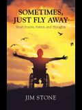Sometimes, Just Fly Away: Short Stories, Poems, and Thoughts