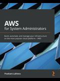AWS for System Administrators: Build, automate, and manage your infrastructure on the most popular cloud platform - AWS