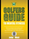 Golfers Guide to Mental Fitness: How To Train Your Mind And Achieve Your Goals Using Self-Hypnosis And Visualization